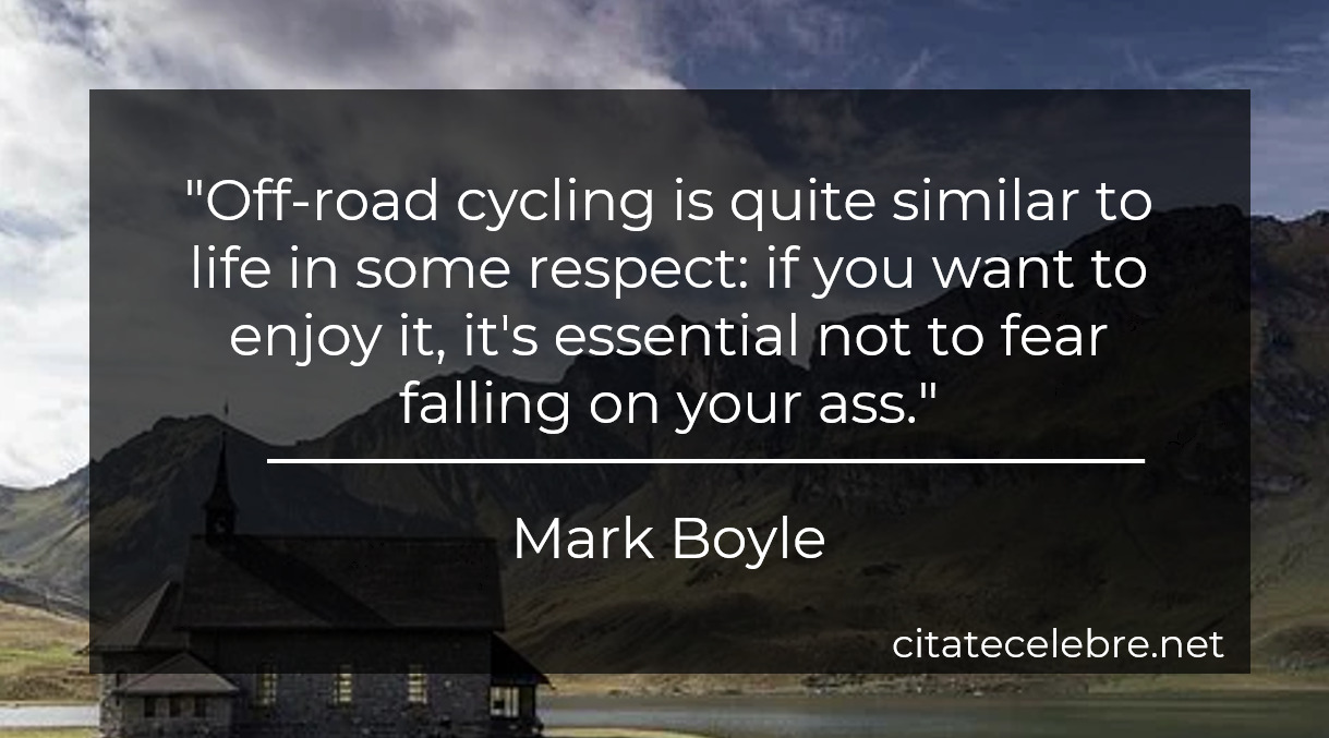 """Off-road cycling is quite similar to life in some respect: if you want to enjoy it, it's essential not to fear falling on your ass."""