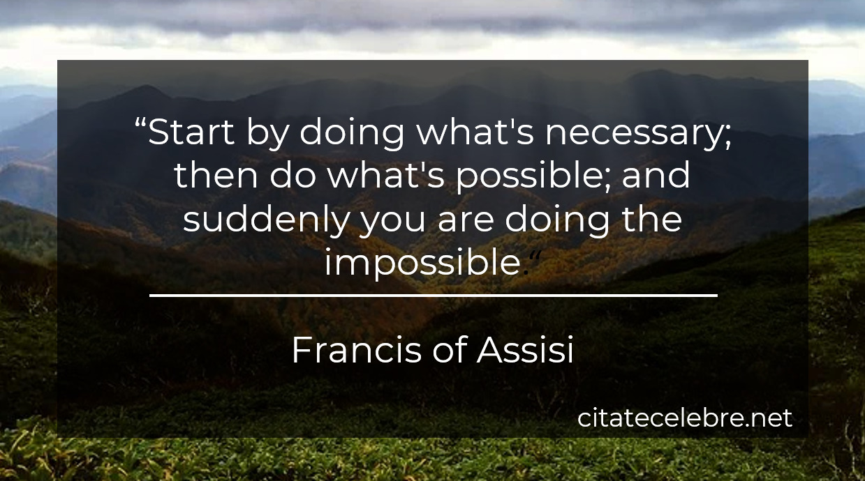 """""""Start by doing what's necessary; then do what's possible; and suddenly you are doing the impossible."""""""